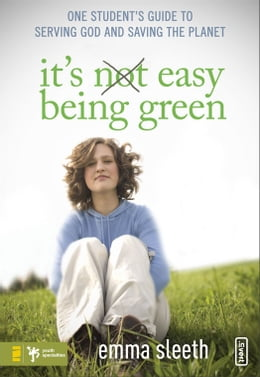 Book It's Easy Being Green: One Student's Guide to Serving God and Saving the Planet by Emma Sleeth