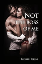 Not the Boss of Me: A Morning After Story by Kathleen Dienne