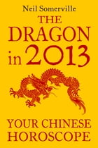 The Dragon in 2013: Your Chinese Horoscope by Neil Somerville