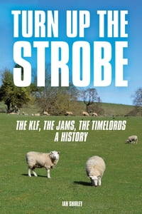 Turn Up The Strobe: The KLF, The JAMMs, The Timelords - A History