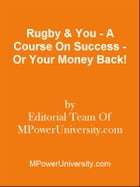 Rugby & You - A Course On Success - Or Your Money Back! by Editorial Team Of MPowerUniversity.com