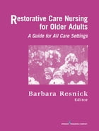 Restorative Care Nursing for Older Adults: A Guide for All Care Settings by Barbara Resnick, PhD, CRNP, FGSA, FAANP, FAAN