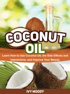 Coconut Oil: Learn How to Use Coconut Oil, the Side Effects and Interactions, and Improve Your Beauty by Ivy Moody