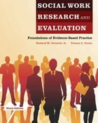Social Work Research and Evaluation: Foundations of Evidence-Based Practice by Richard M. Grinnell, Jr.