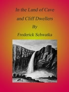 Cave and Cliff Dwellers by Frederick Schwatka