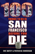 100 Things to Do in San Francisco Before You Die by Eve Batey