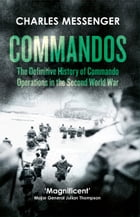 Commandos: The Definitive History of Commando Operations in the Second World War by Charles Messenger