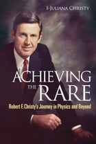 Achieving the Rare: Robert F Christy's Journey in Physics and Beyond by I-Juliana Christy
