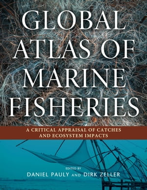 Global Atlas of Marine Fisheries: A Critical Appraisal of Catches and Ecosystem Impacts by Daniel Pauly
