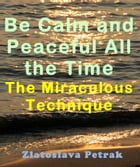 Be Calm and Peaceful All the Time: The Miraculous Technique by Zlatoslava Petrak