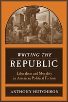 Writing the Republic: Liberalism and Morality in American Political Fiction by Anthony Hutchison