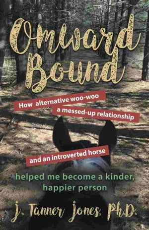 OMWARD BOUND: How alternative woo-woo, a messed-up relationship and an introverted horse helped me become a kinder by J. Tanner Jones PhD