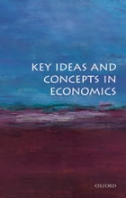 Key Ideas and Concepts in Economics by OUP Oxford