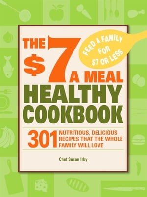 The $7 a Meal Healthy Cookbook 301 Nutritious, Delicious Recipes That the Whole Family Will Love