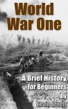 World War One A Brief History For Beginners by Kevin Arnett