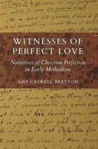 Witnesses of Perfect Love: Narratives of Christian Perfection in Early Methodism by Amy  Caswell Bratton