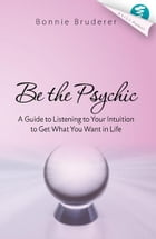 Be the Psychic: A Guide to Listening to Your Intuition to Get What You Want in Life by Bonnie Bruderer