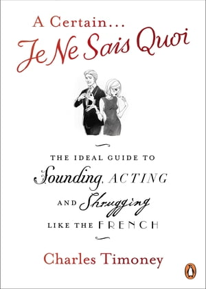 A Certain Je Ne Sais Quoi The Ideal Guide to Sounding,  Acting and Shrugging Like the French