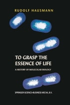 To Grasp the Essence of Life: A History of Molecular Biology by R. Hausmann