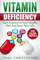 Vitamin Deficiency Stop Killing Yourself: Gain Control of Your Health, Diet and Save Your Life by Paul Christopher