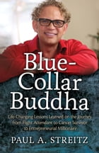 Blue-Collar Buddha: Life-Changing Lessons Learned on the Journey from Flight Attendant to Cancer Survivor to Entrepreneu by Paul A. Streitz