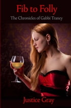 Fib to Folly: The Chronicles of Gabbi Trancy by Justice Gray