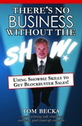 There's No Business Without the Show!: Using Showbiz Skills to Get Blockbuster Sales! 0cddc503-bfe3-427e-93d5-b69d014ca86f