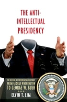 The Anti-Intellectual Presidency: The Decline of Presidential Rhetoric from George Washington to George W. Bush by Elvin T. Lim
