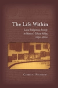 The Life Within: Local Indigenous Society in Mexico's Toluca Valley, 1650-1800