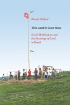 This Land Is Ours Now: Social Mobilization and the Meanings of Land in Brazil by Wendy Wolford