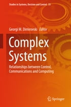 Complex Systems: Relationships between Control, Communications and Computing by Georgi M. Dimirovski