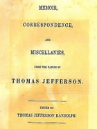 Memoir, Correspondence, and Miscellanies, from the Papers of Thomas Jefferson by Thomas Jefferson Randolph, Editor