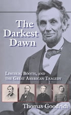 The Darkest Dawn: Lincoln, Booth, and the Great American Tragedy by Thomas Goodrich