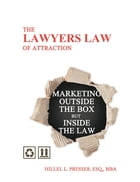 The Lawyers Law of Attraction: Marketing outside the Box but inside the Law by Hillel L. Presser, Esq., MBA