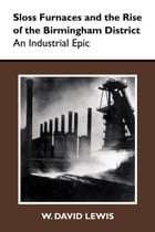 Sloss Furnaces and the Rise of the Birmingham District: An Industrial Epic by W. David Lewis