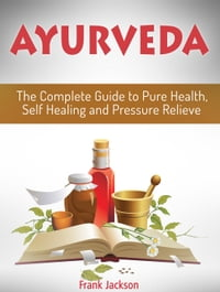 Ayurveda: The Complete Guide to Pure Health, Self Healing and Pressure Relieve