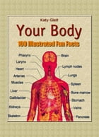 Your Body: 100 Illustrated Fun Facts by Katy Gleit