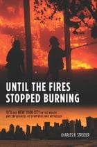 Until the Fires Stopped Burning: 9/11 and New York City in the Words and Experiences of Surviviors and Witnesses by Charles B. Strozier