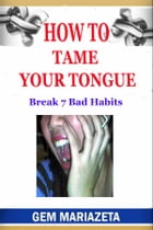 How to Tame Your Tongue: Break 7 Bad Habits by gem mariazeta