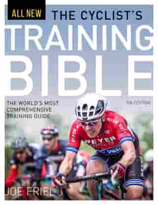 The Cyclist's Training Bible: The World's Most Comprehensive Training Guide by Joe Friel