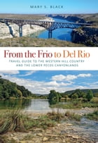From the Frio to Del Rio: Travel Guide to the Western Hill Country and the Lower Pecos Canyonlands by Mary S. Black