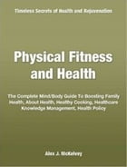 Physical Fitness and Health: The Complete Mind Body Guide To Boosting Family Health, About Health, Healthy Cooking, Healthcare Kn by Alex J. McKelvey