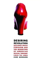 Desiring Revolution: Second-Wave Feminism and the Rewriting of Twentieth-Century American Sexual Thought by Jane Gerhard