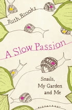 A Slow Passion: Snails, My Garden and Me by Ruth Brooks