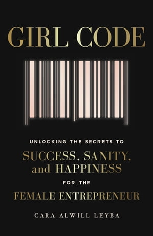 Girl Code Unlocking the Secrets to Success,  Sanity and Happiness for the Female Entrepreneur