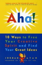 Aha!: 10 Ways to Free Your Creative Spirit and Find Your Great Ideas by Jordan Ayan