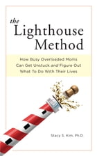 The Lighthouse Method: How Busy Overloaded Moms Can Get Unstuck and Figure Out What to Do with Their Lives by Stacy S. Kim