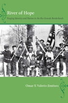 River of Hope: Forging Identity and Nation in the Rio Grande Borderlands by Omar S. Valerio-Jiménez
