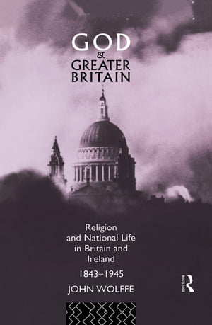 God and Greater Britain Religion and National Life in Britain and Ireland,  1843-1945