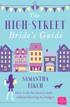 The High-Street Bride's Guide: How to Plan Your Perfect Wedding On A Budget by Samantha Birch